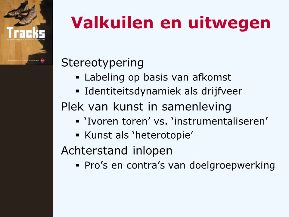 Valkuilen en uitwegen Stereotypering  Labeling op basis van afkomst  Identiteitsdynamiek als drijfveer Plek van kunst in samenleving  'Ivoren toren' vs.