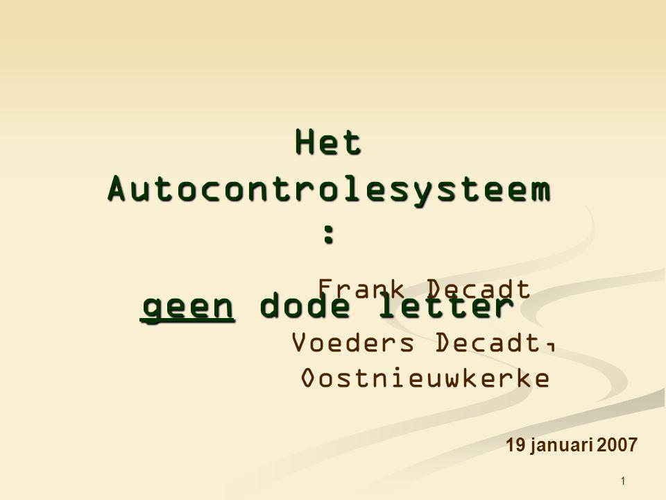 1 Het Autocontrolesysteem : geen dode letter 19 januari 2007 Frank Decadt Voeders Decadt, Oostnieuwkerke