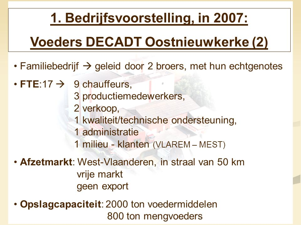 4 1. Bedrijfsvoorstelling, in 2007: Voeders DECADT Oostnieuwkerke (2) Familiebedrijf  geleid door 2 broers, met hun echtgenotes FTE:17  9 chauffeurs