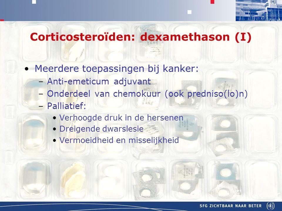 APOTHEEK Corticosteroïden: dexamethason (I) Meerdere toepassingen bij kanker: –Anti-emeticum adjuvant –Onderdeel van chemokuur (ook predniso(lo)n) –Palliatief: Verhoogde druk in de hersenen Dreigende dwarslesie Vermoeidheid en misselijkheid