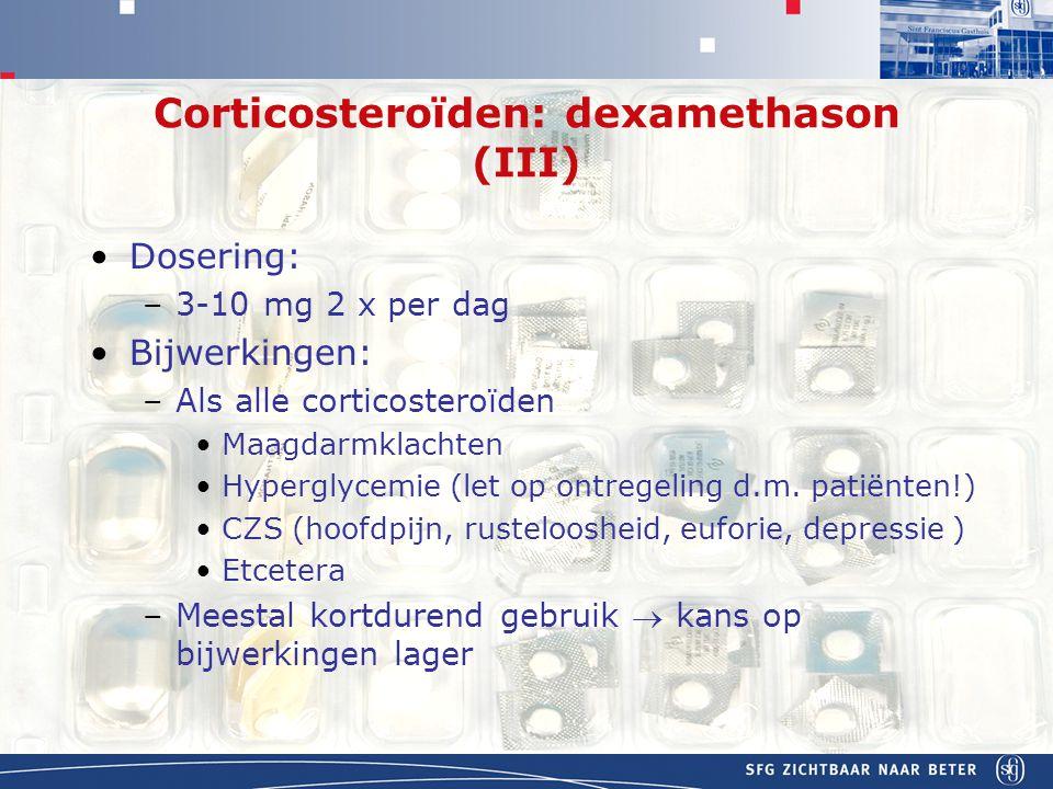 APOTHEEK Corticosteroïden: dexamethason (III) Dosering: –3-10 mg 2 x per dag Bijwerkingen: –Als alle corticosteroïden Maagdarmklachten Hyperglycemie (let op ontregeling d.m.