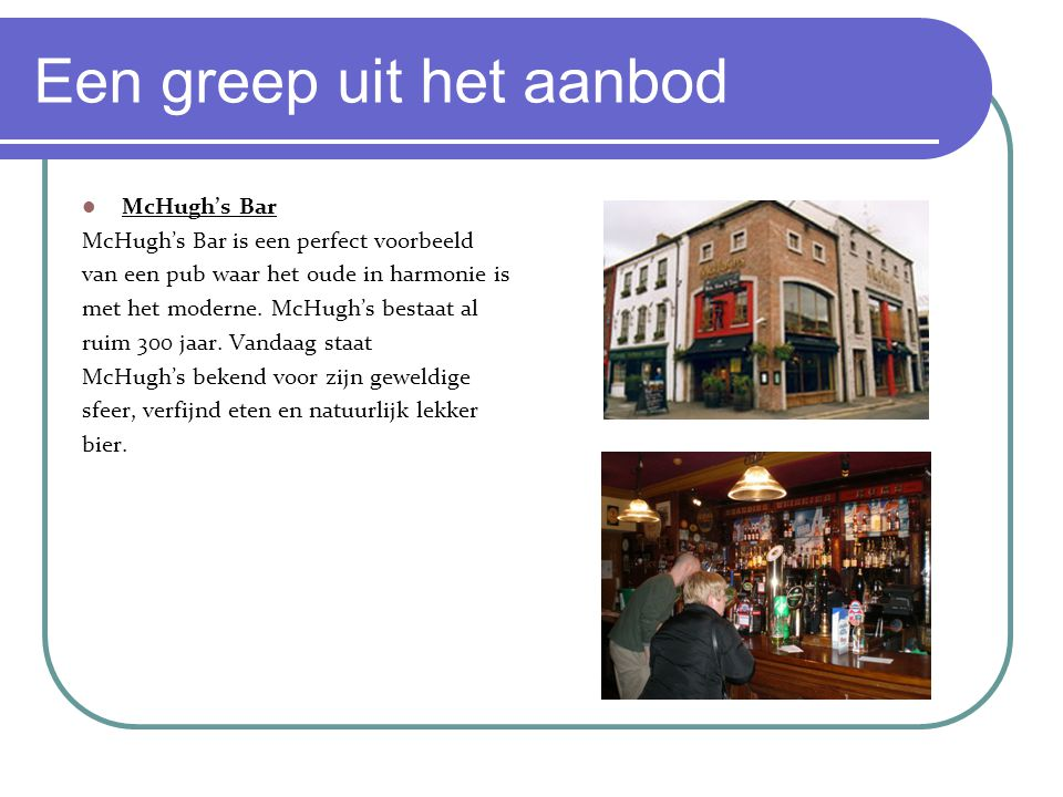 Een greep uit het aanbod McHugh's Bar McHugh's Bar is een perfect voorbeeld van een pub waar het oude in harmonie is met het moderne. McHugh's bestaat