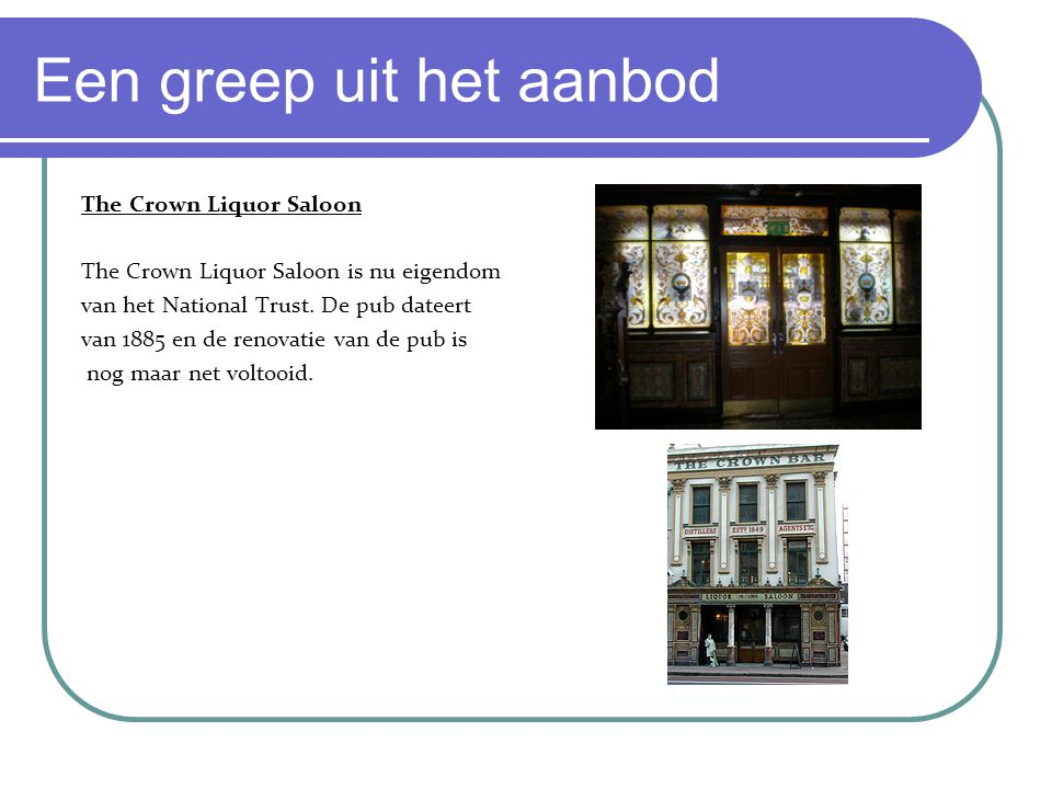 Een greep uit het aanbod The Crown Liquor Saloon The Crown Liquor Saloon is nu eigendom van het National Trust.
