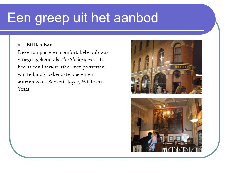 Een greep uit het aanbod Bittles Bar Deze compacte en comfortabele pub was vroeger gekend als The Shakespeare. Er heerst een literaire sfeer met portr