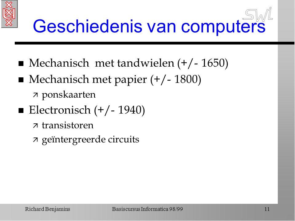 Richard BenjaminsBasiscursus Informatica 98/9911 Geschiedenis van computers n Mechanisch met tandwielen (+/- 1650) n Mechanisch met papier (+/- 1800)