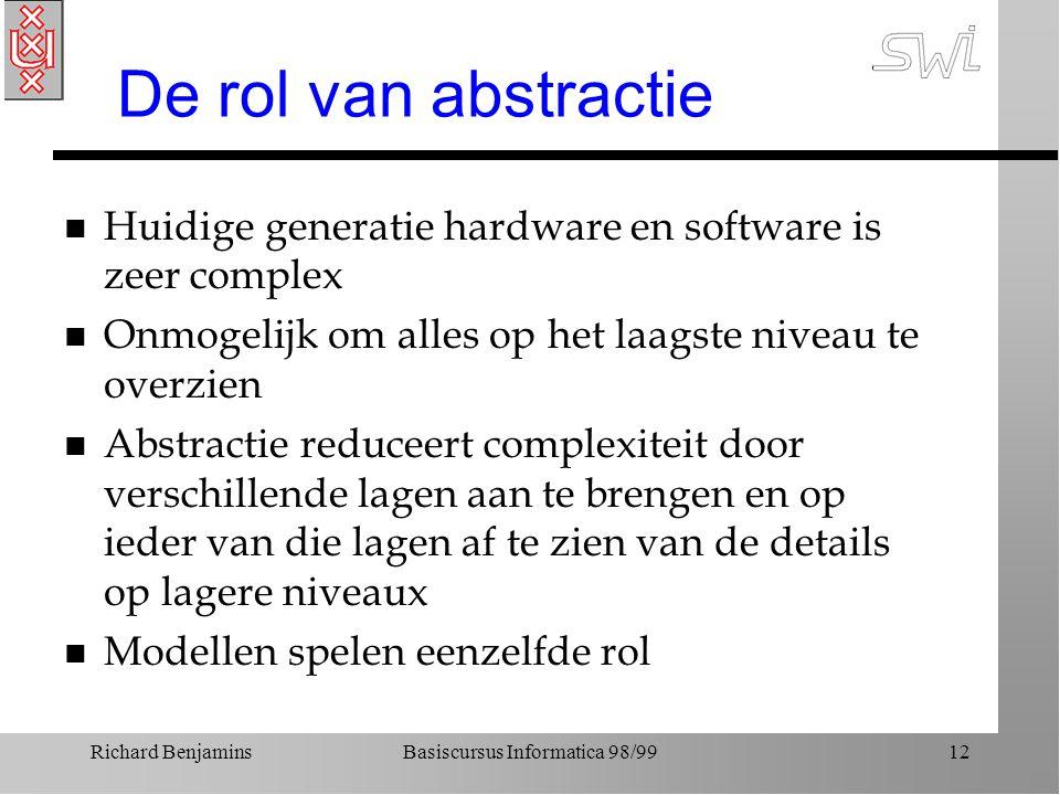Richard BenjaminsBasiscursus Informatica 98/9912 De rol van abstractie n Huidige generatie hardware en software is zeer complex n Onmogelijk om alles