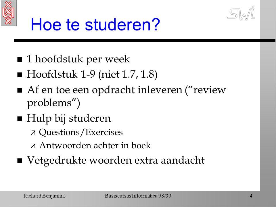 Richard BenjaminsBasiscursus Informatica 98/994 Hoe te studeren? n 1 hoofdstuk per week n Hoofdstuk 1-9 (niet 1.7, 1.8) n Af en toe een opdracht inlev