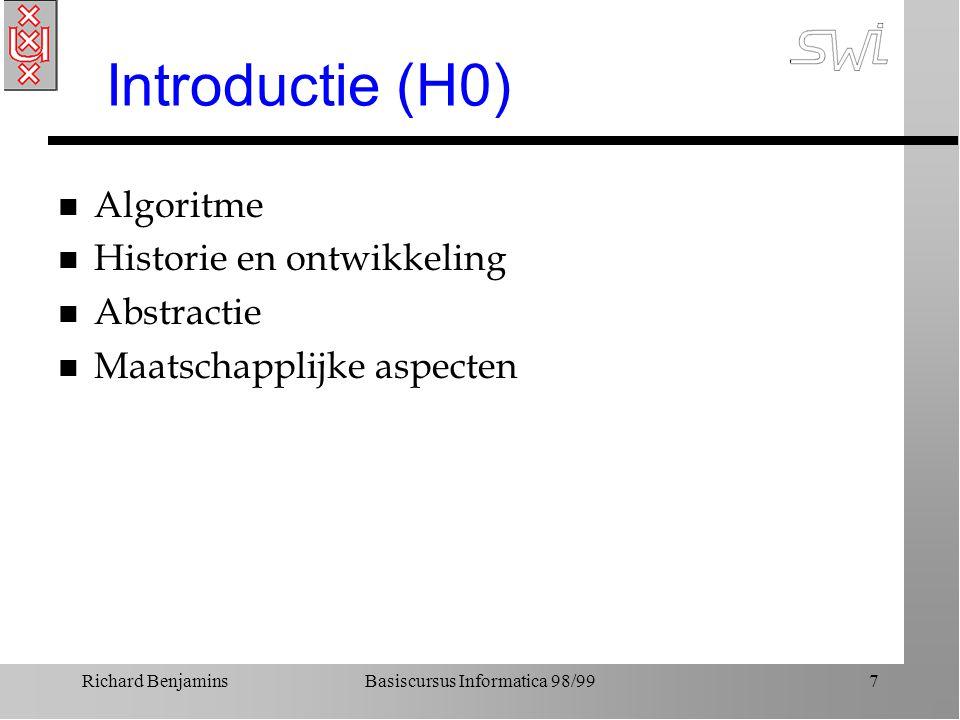 Richard BenjaminsBasiscursus Informatica 98/997 Introductie (H0) n Algoritme n Historie en ontwikkeling n Abstractie n Maatschapplijke aspecten