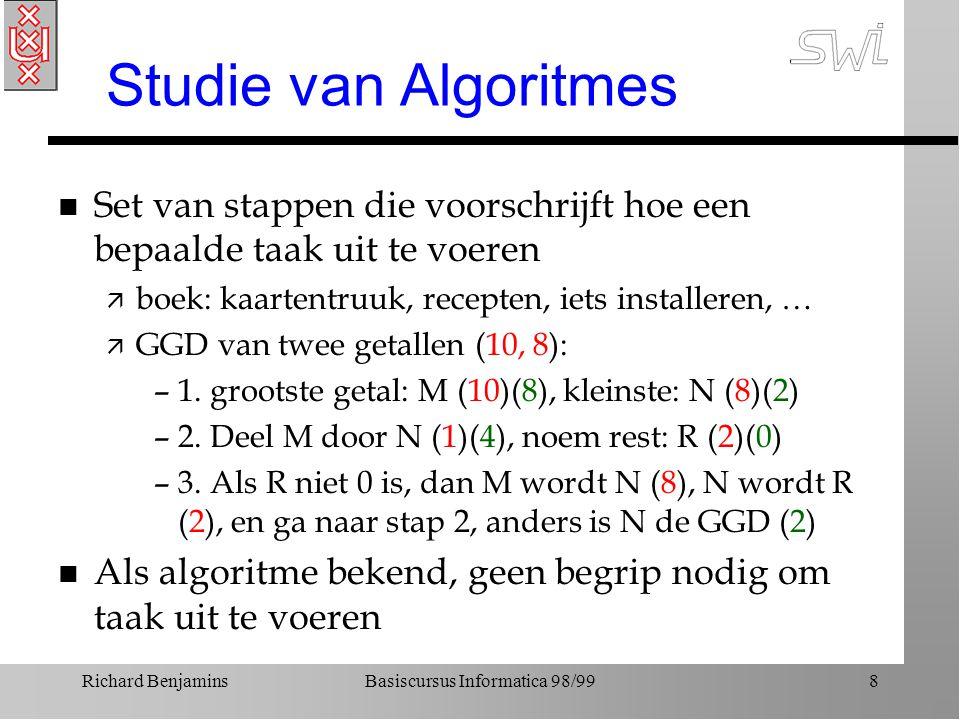 Richard BenjaminsBasiscursus Informatica 98/998 Studie van Algoritmes n Set van stappen die voorschrijft hoe een bepaalde taak uit te voeren ä boek: k