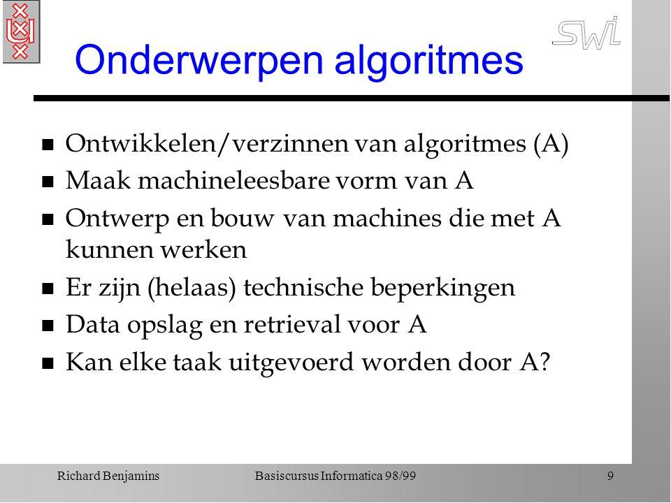 Richard BenjaminsBasiscursus Informatica 98/999 Onderwerpen algoritmes n Ontwikkelen/verzinnen van algoritmes (A) n Maak machineleesbare vorm van A n