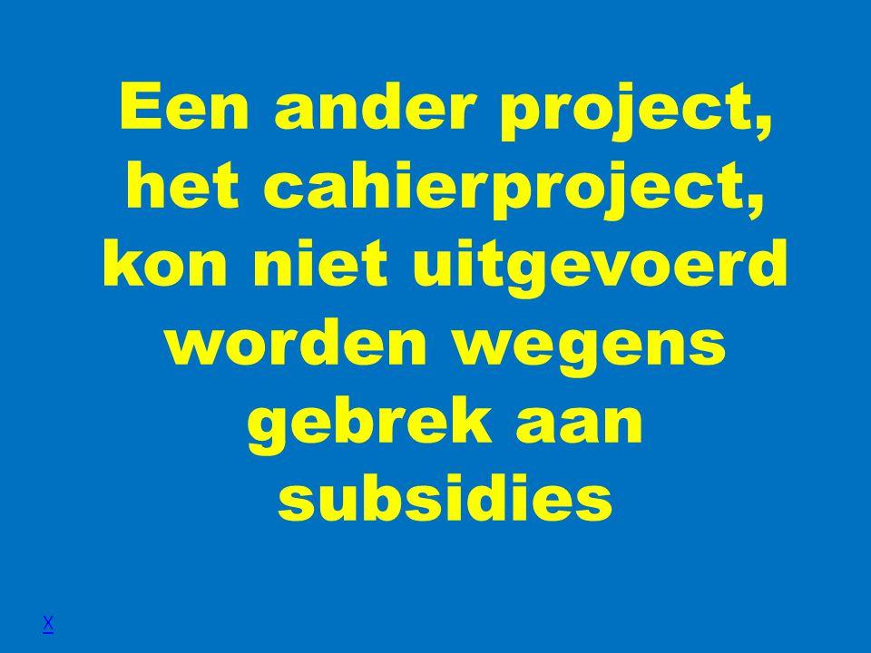 Een ander project, het cahierproject, kon niet uitgevoerd worden wegens gebrek aan subsidies X