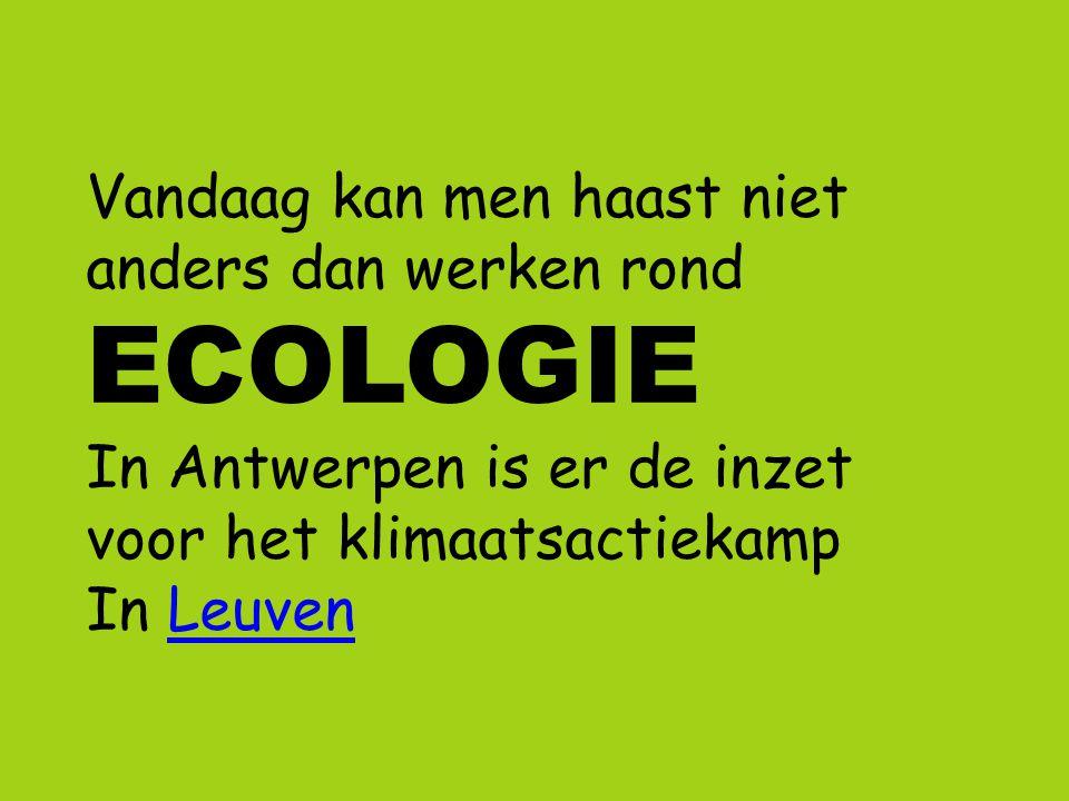 Vandaag kan men haast niet anders dan werken rond ECOLOGIE In Antwerpen is er de inzet voor het klimaatsactiekamp In LeuvenLeuven
