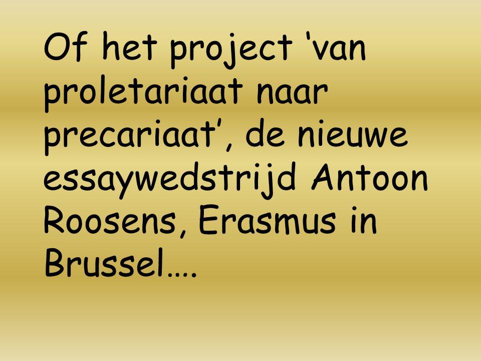 Of het project 'van proletariaat naar precariaat', de nieuwe essaywedstrijd Antoon Roosens, Erasmus in Brussel….