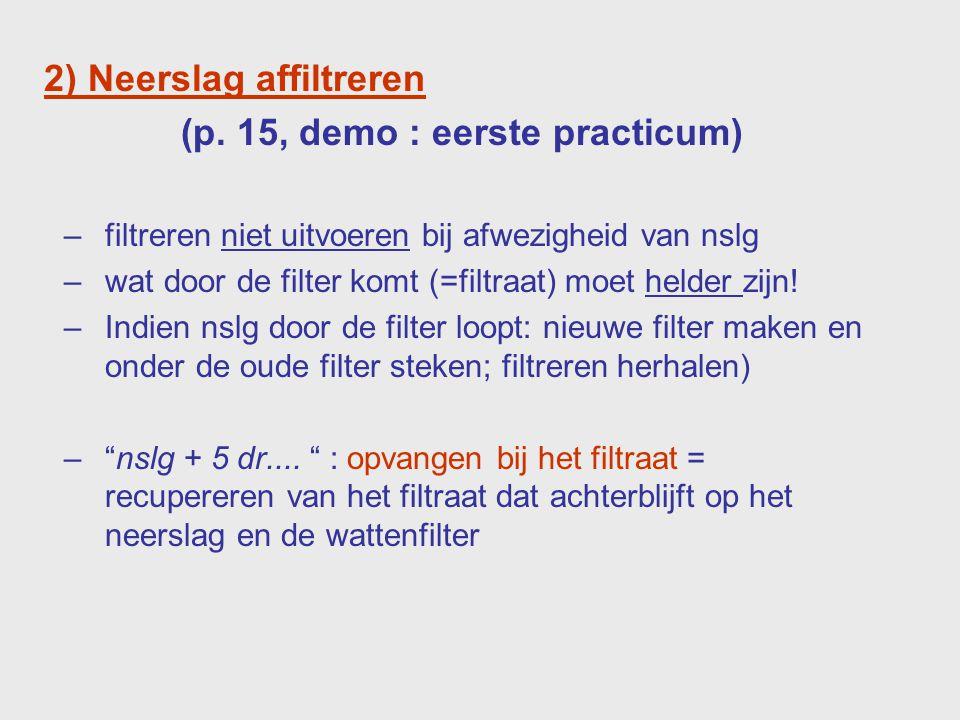2) Neerslag affiltreren (p. 15, demo : eerste practicum) –filtreren niet uitvoeren bij afwezigheid van nslg –wat door de filter komt (=filtraat) moet