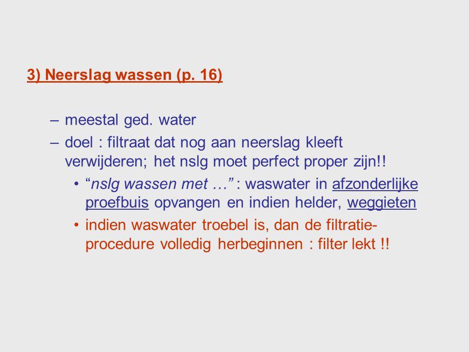 """3) Neerslag wassen (p. 16) –meestal ged. water –doel : filtraat dat nog aan neerslag kleeft verwijderen; het nslg moet perfect proper zijn!! """"nslg was"""
