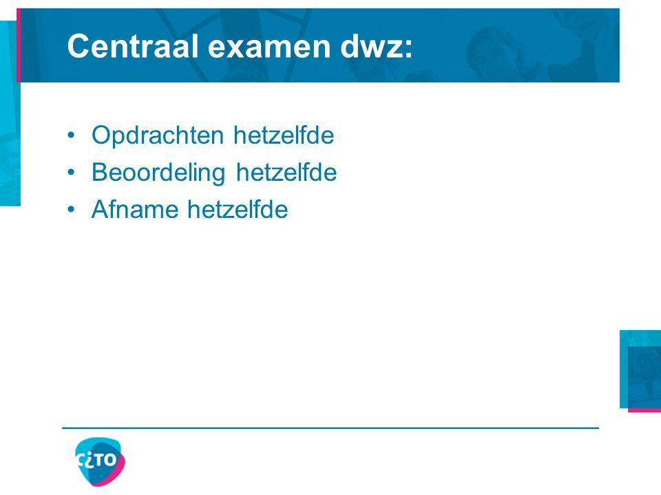 Centraal examen dwz: Opdrachten hetzelfde Beoordeling hetzelfde Afname hetzelfde