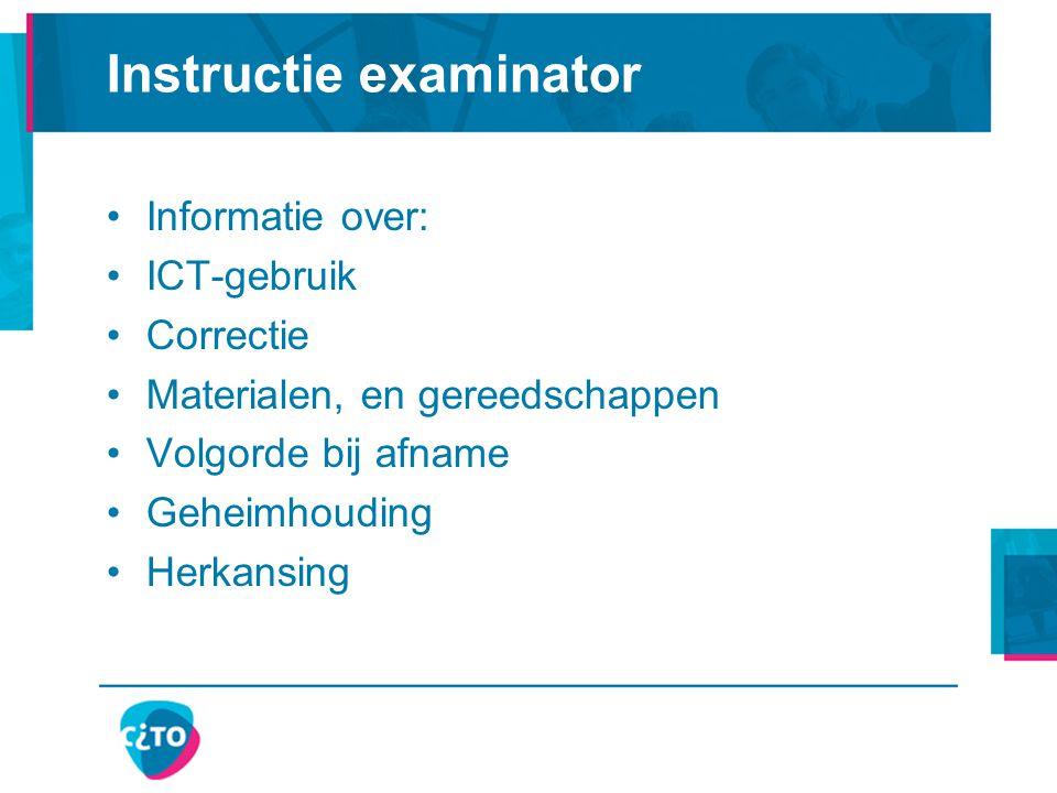 Instructie examinator Informatie over: ICT-gebruik Correctie Materialen, en gereedschappen Volgorde bij afname Geheimhouding Herkansing