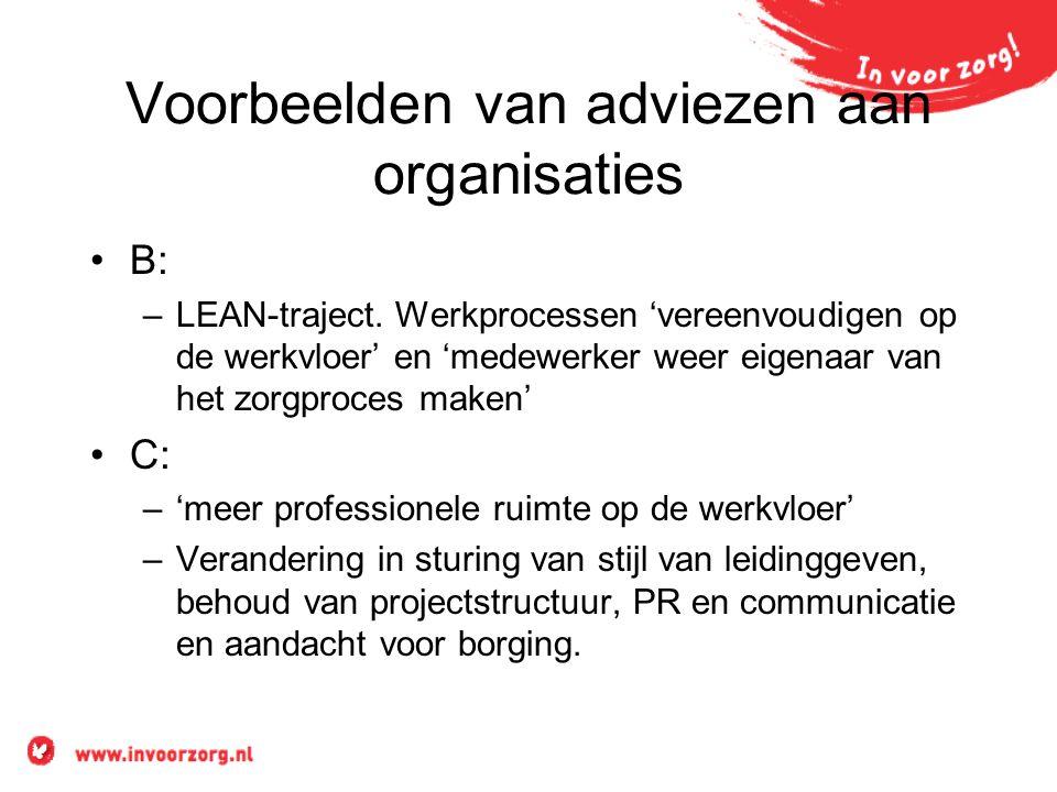 Voorbeelden van adviezen aan organisaties B: –LEAN-traject. Werkprocessen 'vereenvoudigen op de werkvloer' en 'medewerker weer eigenaar van het zorgpr