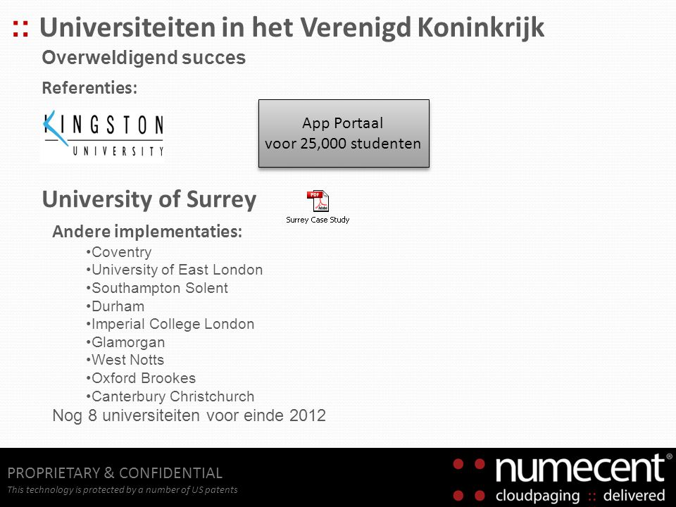 PROPRIETARY & CONFIDENTIAL This technology is protected by a number of US patents :: Universiteiten in het Verenigd Koninkrijk Overweldigend succes Andere implementaties: Coventry University of East London Southampton Solent Durham Imperial College London Glamorgan West Notts Oxford Brookes Canterbury Christchurch Nog 8 universiteiten voor einde 2012 App Portaal voor 25,000 studenten App Portaal voor 25,000 studenten Referenties: University of Surrey