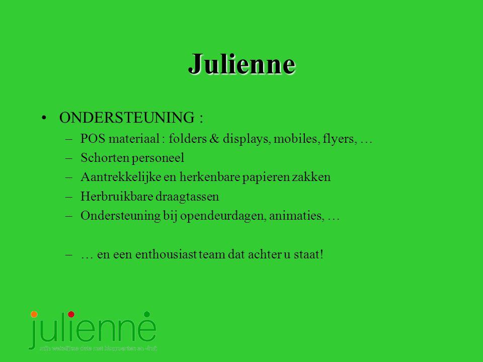 Julienne ONDERSTEUNING : –POS materiaal : folders & displays, mobiles, flyers, … –Schorten personeel –Aantrekkelijke en herkenbare papieren zakken –Herbruikbare draagtassen –Ondersteuning bij opendeurdagen, animaties, … –… en een enthousiast team dat achter u staat!