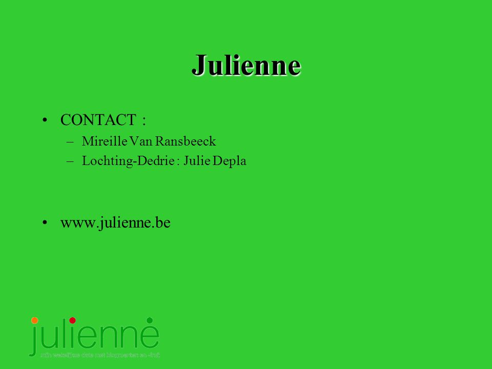 Julienne CONTACT : –Mireille Van Ransbeeck –Lochting-Dedrie : Julie Depla www.julienne.be