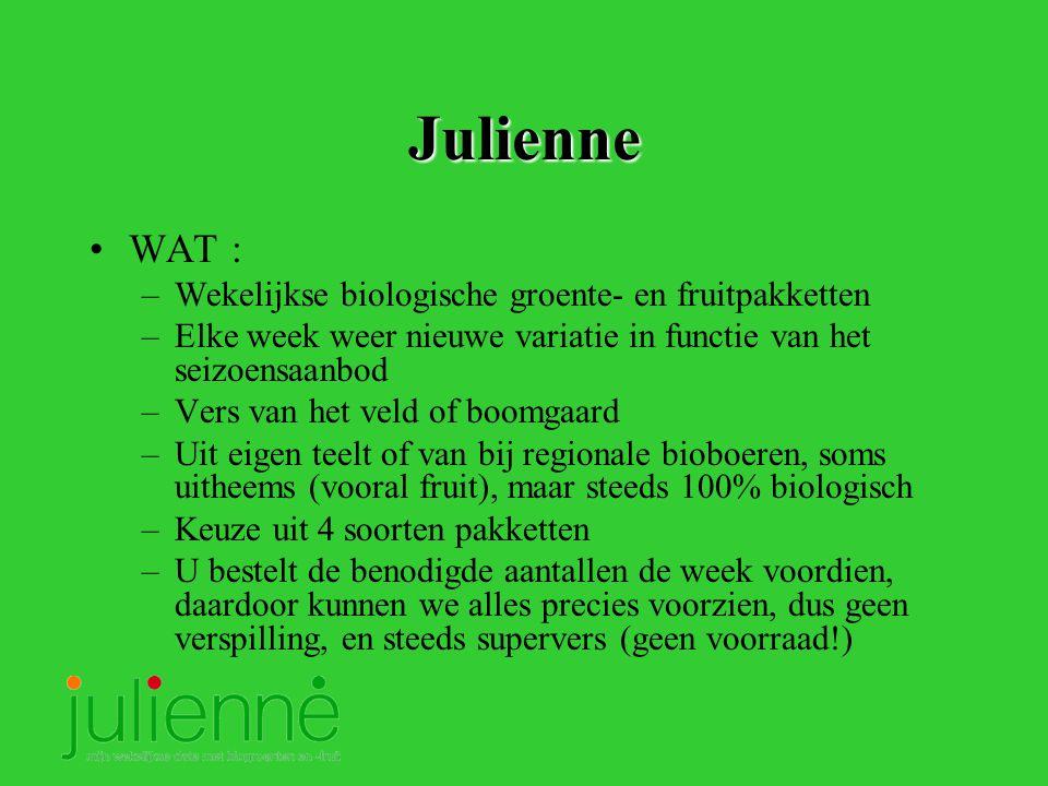 Julienne WAT : –Wekelijkse biologische groente- en fruitpakketten –Elke week weer nieuwe variatie in functie van het seizoensaanbod –Vers van het veld of boomgaard –Uit eigen teelt of van bij regionale bioboeren, soms uitheems (vooral fruit), maar steeds 100% biologisch –Keuze uit 4 soorten pakketten –U bestelt de benodigde aantallen de week voordien, daardoor kunnen we alles precies voorzien, dus geen verspilling, en steeds supervers (geen voorraad!)