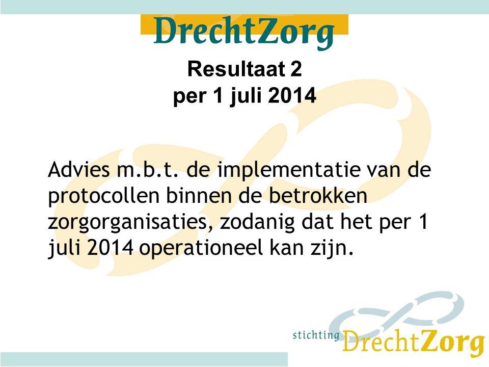 Resultaat 2 per 1 juli 2014 Advies m.b.t. de implementatie van de protocollen binnen de betrokken zorgorganisaties, zodanig dat het per 1 juli 2014 op
