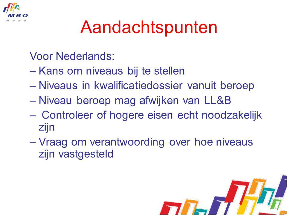 Aandachtspunten Voor Nederlands: –Kans om niveaus bij te stellen –Niveaus in kwalificatiedossier vanuit beroep –Niveau beroep mag afwijken van LL&B –