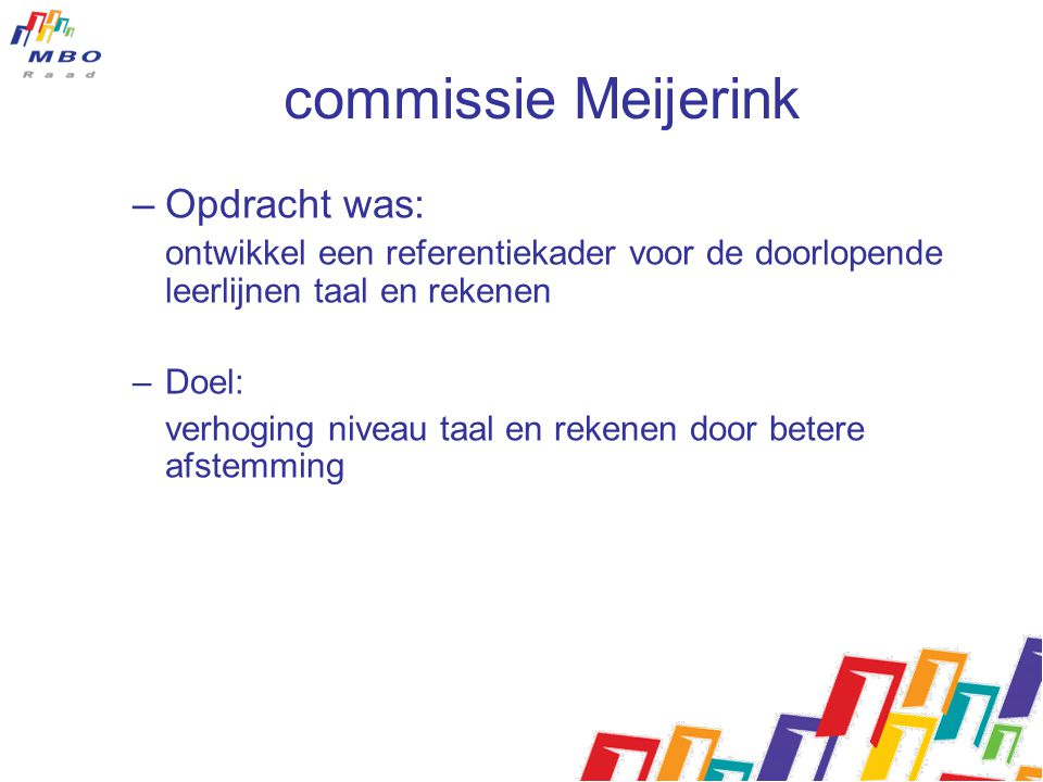 commissie Meijerink –Opdracht is gerealiseerd in een half jaar –Doel (verhoging niveau) bereikbaar door: 1.Duidelijkheid over niveaus 2.Niveau zelf niet hoger, maar meer leerlingendeelnemers halen niveau