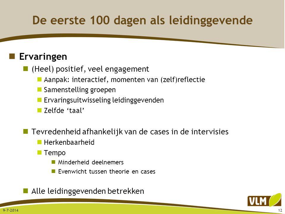 De eerste 100 dagen als leidinggevende Ervaringen (Heel) positief, veel engagement Aanpak: interactief, momenten van (zelf)reflectie Samenstelling groepen Ervaringsuitwisseling leidinggevenden Zelfde 'taal' Tevredenheid afhankelijk van de cases in de intervisies Herkenbaarheid Tempo Minderheid deelnemers Evenwicht tussen theorie en cases Alle leidinggevenden betrekken 9-7-201412