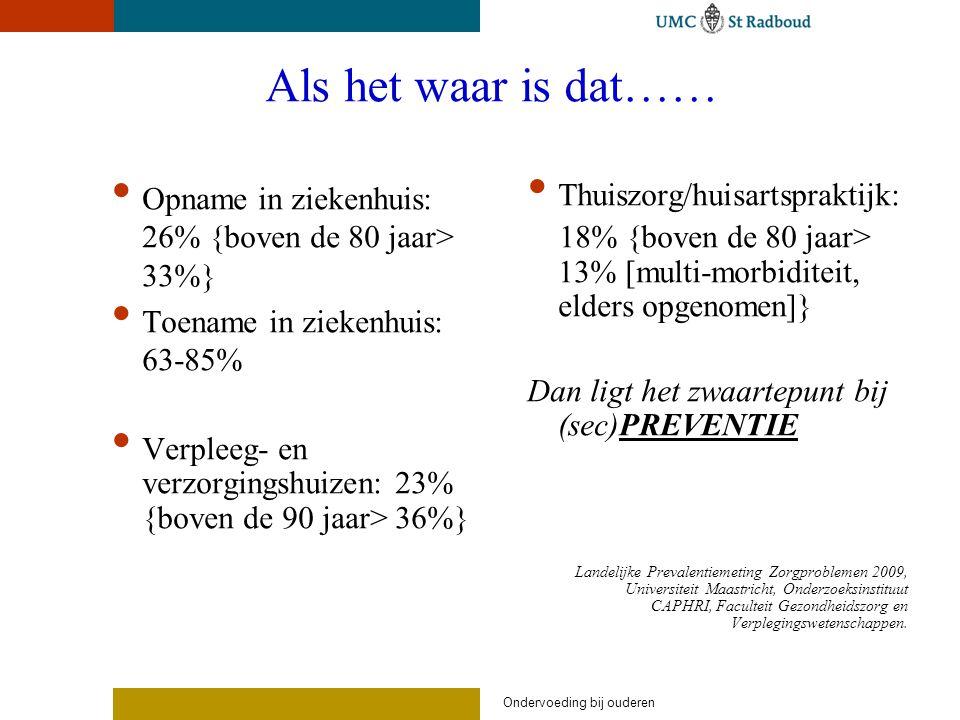 Als het waar is dat…… Opname in ziekenhuis: 26% {boven de 80 jaar> 33%} Toename in ziekenhuis: 63-85% Verpleeg- en verzorgingshuizen: 23% {boven de 90 jaar> 36%} Thuiszorg/huisartspraktijk: 18% {boven de 80 jaar> 13% [multi-morbiditeit, elders opgenomen]} Dan ligt het zwaartepunt bij (sec)PREVENTIE Landelijke Prevalentiemeting Zorgproblemen 2009, Universiteit Maastricht, Onderzoeksinstituut CAPHRI, Faculteit Gezondheidszorg en Verplegingswetenschappen.