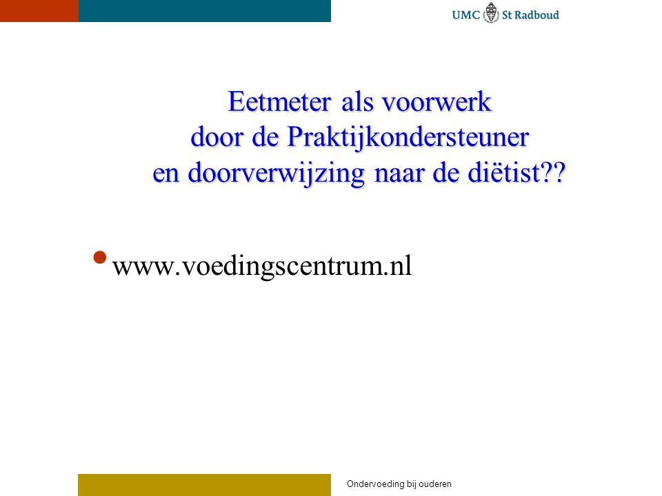 Eetmeter als voorwerk door de Praktijkondersteuner en doorverwijzing naar de diëtist?? www.voedingscentrum.nl Ondervoeding bij ouderen