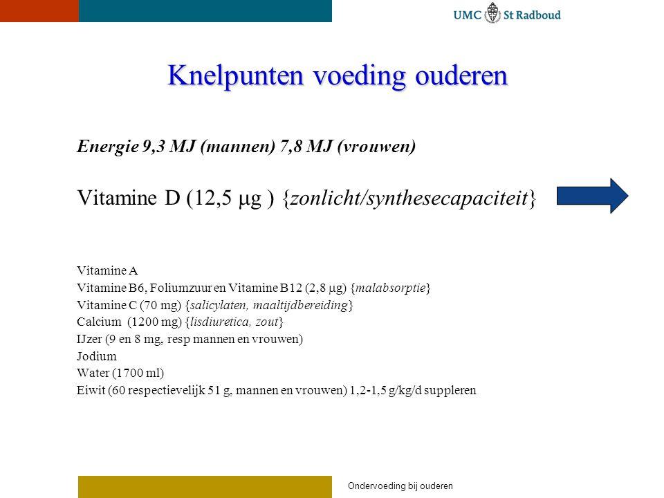Knelpunten voeding ouderen Energie 9,3 MJ (mannen) 7,8 MJ (vrouwen) Vitamine D (12,5  g ) {zonlicht/synthesecapaciteit} Vitamine A Vitamine B6, Foliumzuur en Vitamine B12 (2,8  g) {malabsorptie} Vitamine C (70 mg) {salicylaten, maaltijdbereiding} Calcium (1200 mg) {lisdiuretica, zout} IJzer (9 en 8 mg, resp mannen en vrouwen) Jodium Water (1700 ml) Eiwit (60 respectievelijk 51 g, mannen en vrouwen) 1,2-1,5 g/kg/d suppleren
