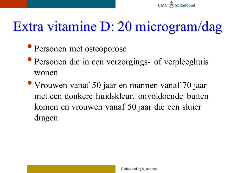 Ondervoeding bij ouderen Extra vitamine D: 20 microgram/dag Personen met osteoporose Personen die in een verzorgings- of verpleeghuis wonen Vrouwen vanaf 50 jaar en mannen vanaf 70 jaar met een donkere huidskleur, onvoldoende buiten komen en vrouwen vanaf 50 jaar die een sluier dragen