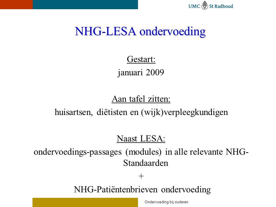 Ondervoeding bij ouderen NHG-LESA ondervoeding Gestart: januari 2009 Aan tafel zitten: huisartsen, diëtisten en (wijk)verpleegkundigen Naast LESA: ondervoedings-passages (modules) in alle relevante NHG- Standaarden + NHG-Patiëntenbrieven ondervoeding