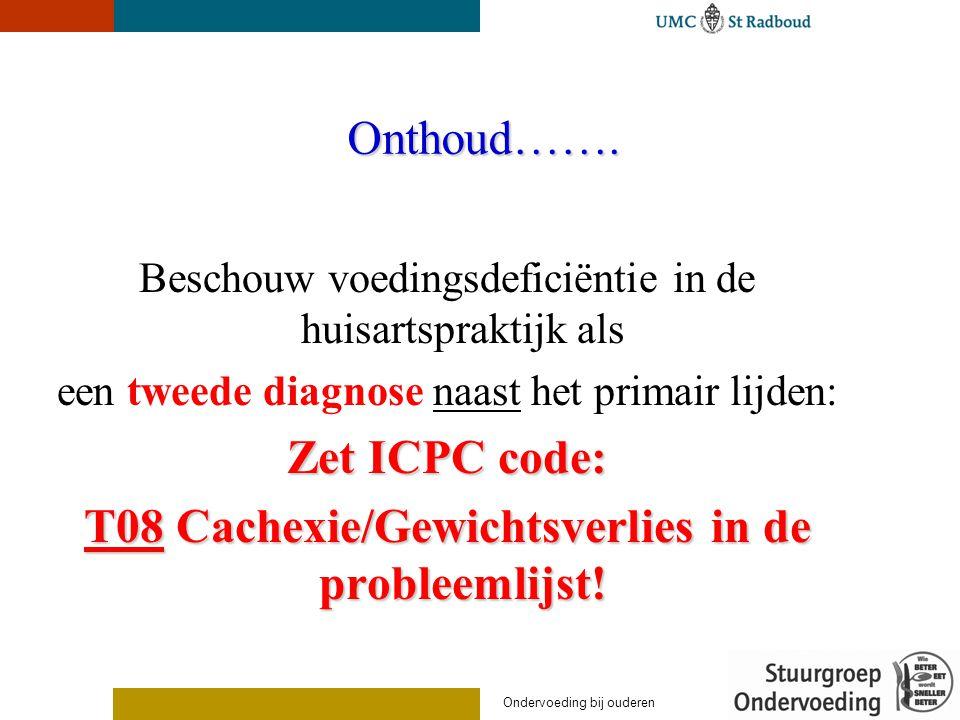 Onthoud……. Beschouw voedingsdeficiëntie in de huisartspraktijk als een tweede diagnose naast het primair lijden: Zet ICPC code: T08 Cachexie/Gewichtsv