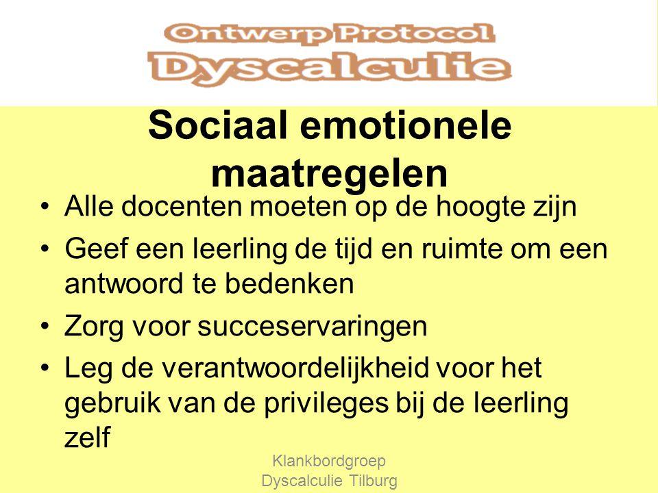 Sociaal emotionele maatregelen Alle docenten moeten op de hoogte zijn Geef een leerling de tijd en ruimte om een antwoord te bedenken Zorg voor succeservaringen Leg de verantwoordelijkheid voor het gebruik van de privileges bij de leerling zelf Klankbordgroep Dyscalculie Tilburg