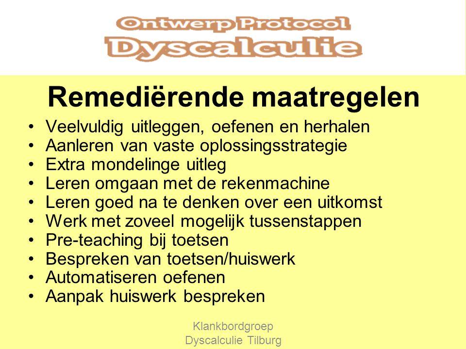 Remediërende maatregelen Veelvuldig uitleggen, oefenen en herhalen Aanleren van vaste oplossingsstrategie Extra mondelinge uitleg Leren omgaan met de rekenmachine Leren goed na te denken over een uitkomst Werk met zoveel mogelijk tussenstappen Pre-teaching bij toetsen Bespreken van toetsen/huiswerk Automatiseren oefenen Aanpak huiswerk bespreken Klankbordgroep Dyscalculie Tilburg