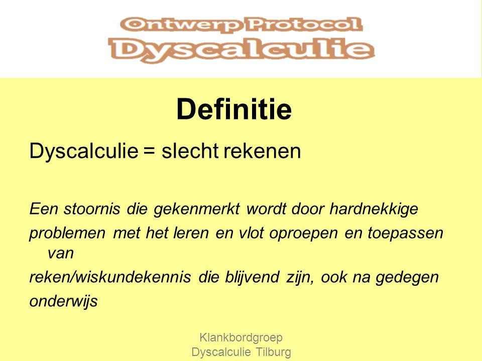 Definitie Dyscalculie = slecht rekenen Een stoornis die gekenmerkt wordt door hardnekkige problemen met het leren en vlot oproepen en toepassen van reken/wiskundekennis die blijvend zijn, ook na gedegen onderwijs Klankbordgroep Dyscalculie Tilburg
