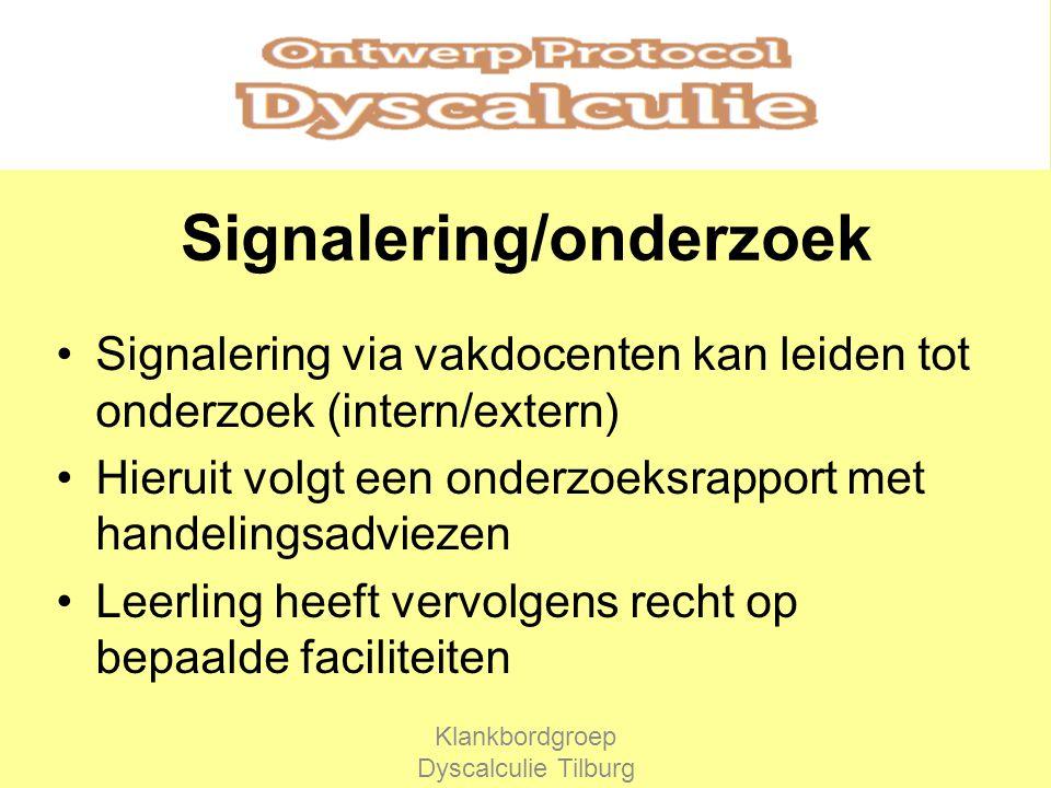 Signalering/onderzoek Signalering via vakdocenten kan leiden tot onderzoek (intern/extern) Hieruit volgt een onderzoeksrapport met handelingsadviezen Leerling heeft vervolgens recht op bepaalde faciliteiten Klankbordgroep Dyscalculie Tilburg