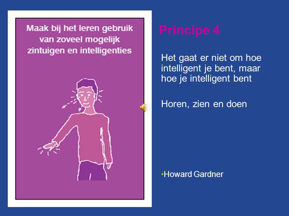 Principe 4 Het gaat er niet om hoe intelligent je bent, maar hoe je intelligent bent Horen, zien en doen Howard Gardner