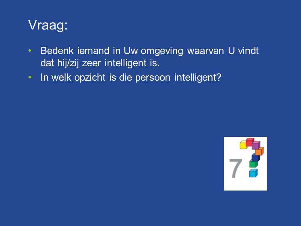Vraag: Bedenk iemand in Uw omgeving waarvan U vindt dat hij/zij zeer intelligent is. In welk opzicht is die persoon intelligent?
