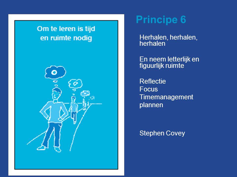 Principe 6 Herhalen, herhalen, herhalen En neem letterlijk en figuurlijk ruimte Reflectie Focus Timemanagement plannen Stephen Covey