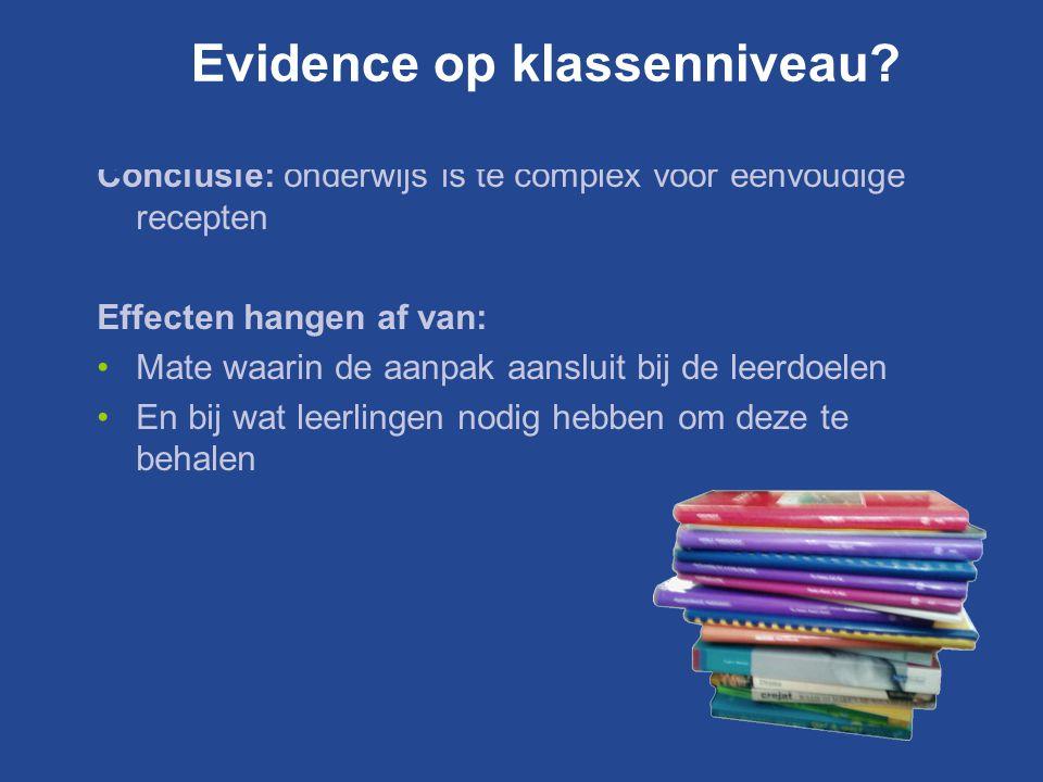 Conclusie: onderwijs is te complex voor eenvoudige recepten Effecten hangen af van: Mate waarin de aanpak aansluit bij de leerdoelen En bij wat leerlingen nodig hebben om deze te behalen Evidence op klassenniveau?