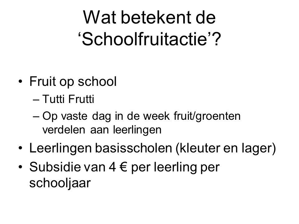 Wat betekent de 'Schoolfruitactie'? Fruit op school –Tutti Frutti –Op vaste dag in de week fruit/groenten verdelen aan leerlingen Leerlingen basisscho