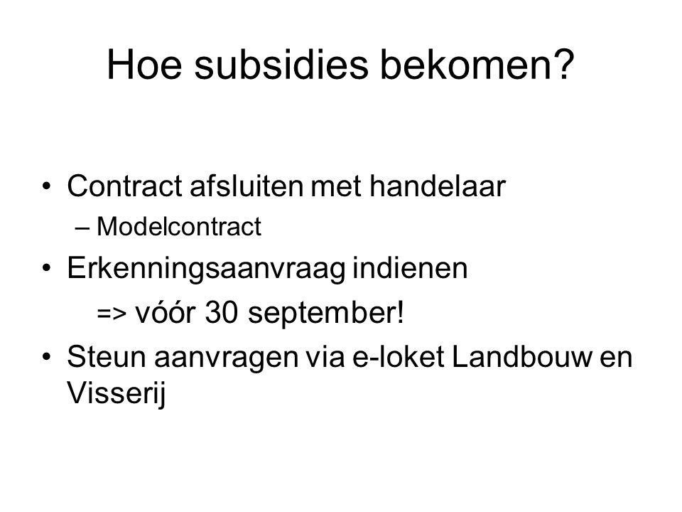 Hoe subsidies bekomen? Contract afsluiten met handelaar –Modelcontract Erkenningsaanvraag indienen => vóór 30 september! Steun aanvragen via e-loket L