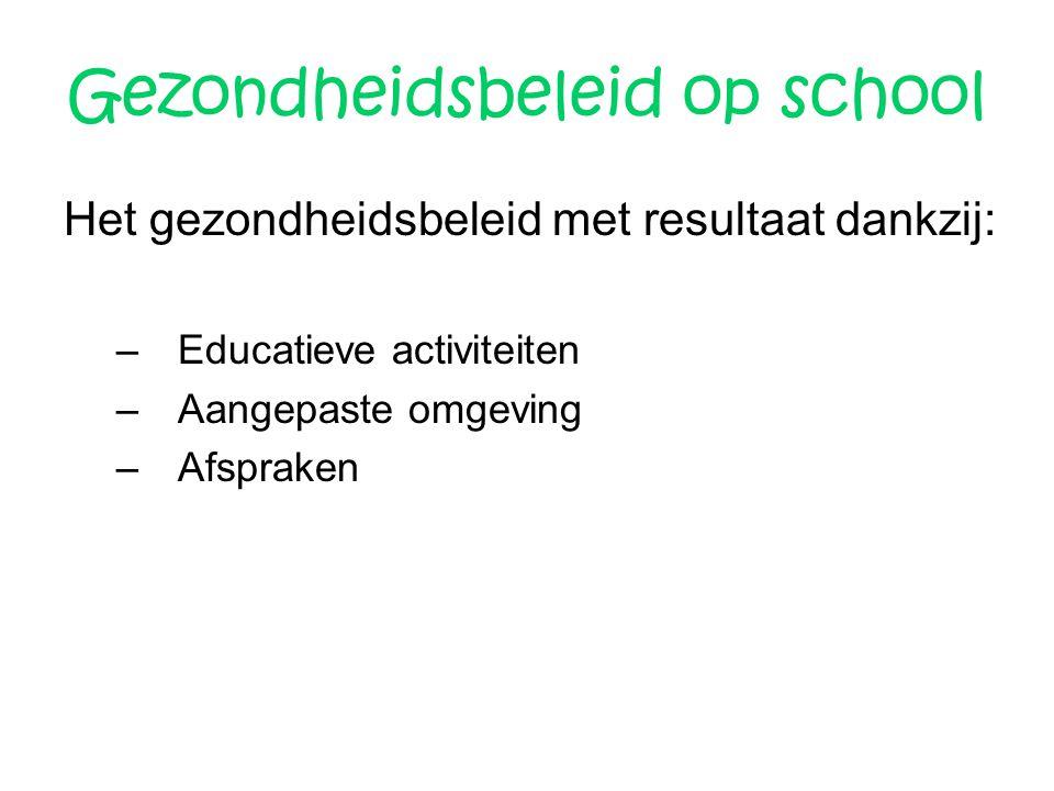 Gezondheidsbeleid op school Het gezondheidsbeleid met resultaat dankzij: –Educatieve activiteiten –Aangepaste omgeving –Afspraken