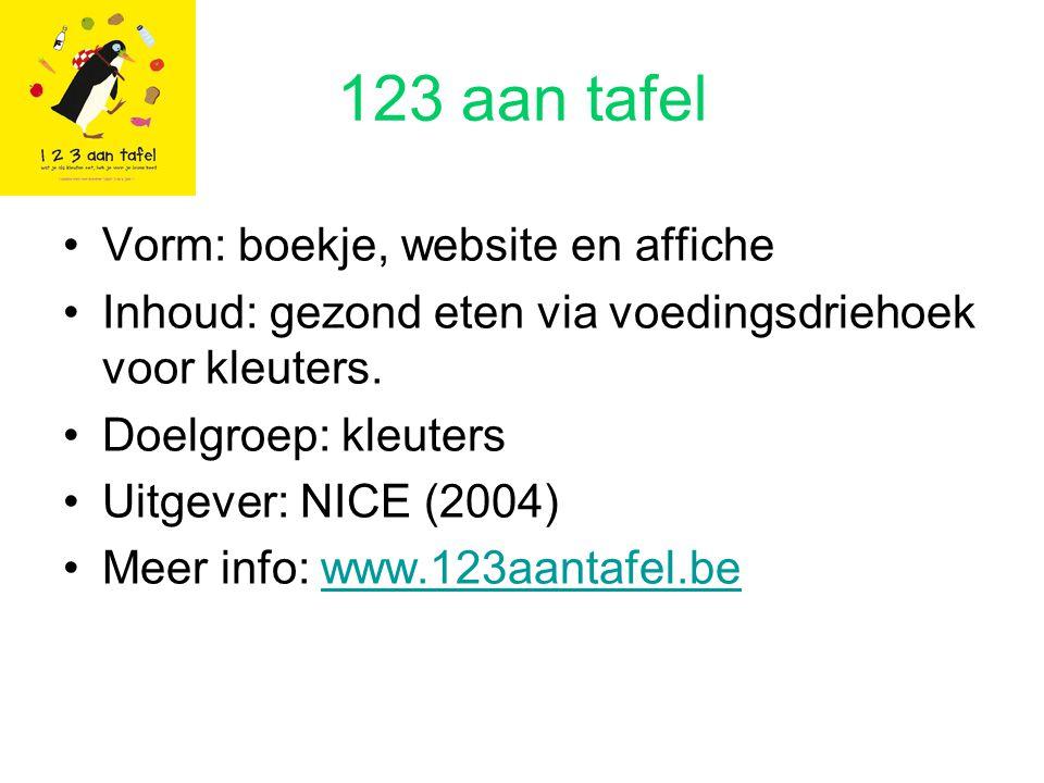 123 aan tafel Vorm: boekje, website en affiche Inhoud: gezond eten via voedingsdriehoek voor kleuters. Doelgroep: kleuters Uitgever: NICE (2004) Meer