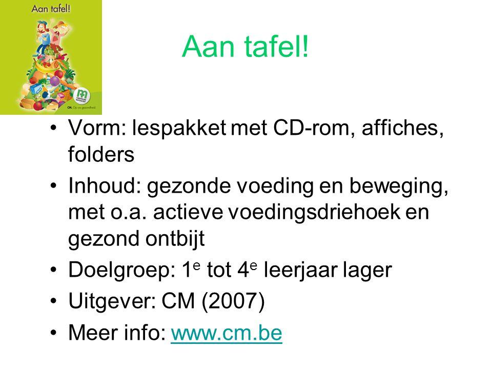 Aan tafel! Vorm: lespakket met CD-rom, affiches, folders Inhoud: gezonde voeding en beweging, met o.a. actieve voedingsdriehoek en gezond ontbijt Doel