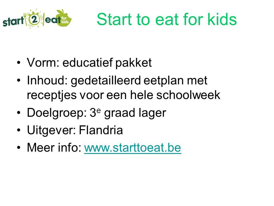 Start to eat for kids Vorm: educatief pakket Inhoud: gedetailleerd eetplan met receptjes voor een hele schoolweek Doelgroep: 3 e graad lager Uitgever: